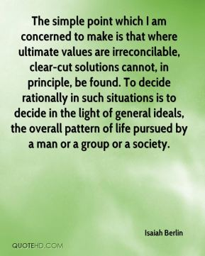 Isaiah Berlin - The simple point which I am concerned to make is that where ultimate values are irreconcilable, clear-cut solutions cannot, in principle, be found. To decide rationally in such situations is to decide in the light of general ideals, the overall pattern of life pursued by a man or a group or a society.