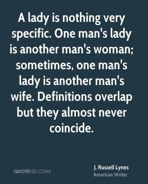 J. Russell Lynes - A lady is nothing very specific. One man's lady is another man's woman; sometimes, one man's lady is another man's wife. Definitions overlap but they almost never coincide.