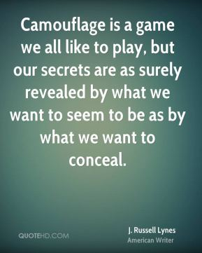 J. Russell Lynes - Camouflage is a game we all like to play, but our secrets are as surely revealed by what we want to seem to be as by what we want to conceal.