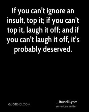 If you can't ignore an insult, top it; if you can't top it, laugh it off; and if you can't laugh it off, it's probably deserved.