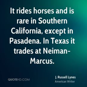 It rides horses and is rare in Southern California, except in Pasadena. In Texas it trades at Neiman-Marcus.