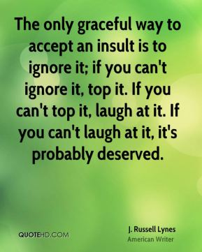 The only graceful way to accept an insult is to ignore it; if you can't ignore it, top it. If you can't top it, laugh at it. If you can't laugh at it, it's probably deserved.