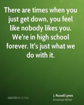 There are times when you just get down, you feel like nobody likes you. We're in high school forever. It's just what we do with it.