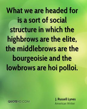 What we are headed for is a sort of social structure in which the highbrows are the elite, the middlebrows are the bourgeoisie and the lowbrows are hoi polloi.