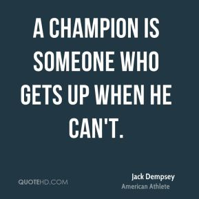 Jack Dempsey - A champion is someone who gets up when he can't.