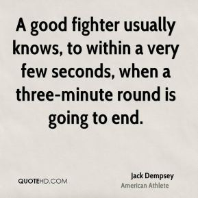 Jack Dempsey - A good fighter usually knows, to within a very few seconds, when a three-minute round is going to end.