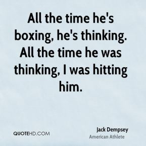 Jack Dempsey - All the time he's boxing, he's thinking. All the time he was thinking, I was hitting him.