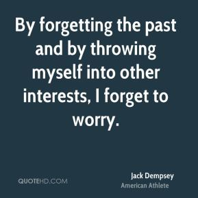 By forgetting the past and by throwing myself into other interests, I forget to worry.
