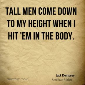 Jack Dempsey - Tall men come down to my height when I hit 'em in the body.