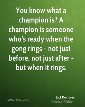 Jack Dempsey - You know what a champion is? A champion is someone who's ready when the gong rings - not just before, not just after - but when it rings.