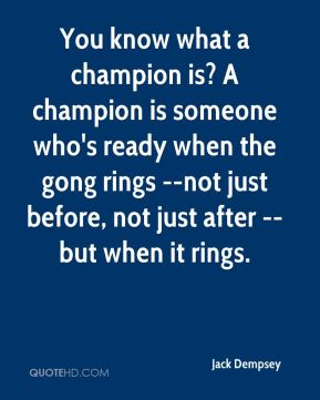 Jack Dempsey - You know what a champion is? A champion is someone who's ready when the gong rings --not just before, not just after --but when it rings.