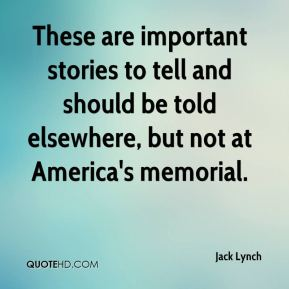 Jack Lynch - These are important stories to tell and should be told elsewhere, but not at America's memorial.