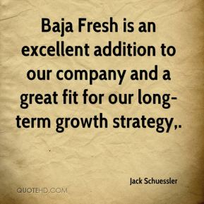 Baja Fresh is an excellent addition to our company and a great fit for our long-term growth strategy.