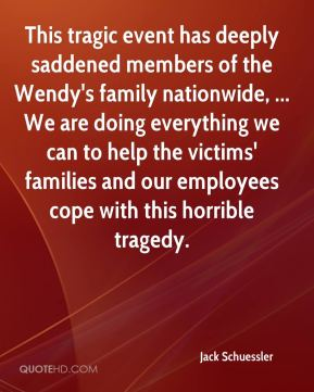 Jack Schuessler - This tragic event has deeply saddened members of the Wendy's family nationwide, ... We are doing everything we can to help the victims' families and our employees cope with this horrible tragedy.