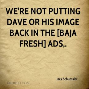 We're not putting Dave or his image back in the [Baja Fresh] ads.