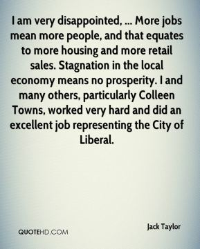 Jack Taylor - I am very disappointed, ... More jobs mean more people, and that equates to more housing and more retail sales. Stagnation in the local economy means no prosperity. I and many others, particularly Colleen Towns, worked very hard and did an excellent job representing the City of Liberal.