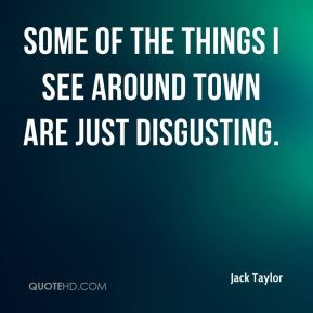Jack Taylor - Some of the things I see around town are just disgusting.