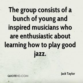Jack Taylor - The group consists of a bunch of young and inspired musicians who are enthusiastic about learning how to play good jazz.