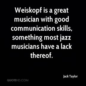 Jack Taylor - Weiskopf is a great musician with good communication skills, something most jazz musicians have a lack thereof.