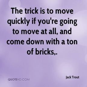 Jack Trout - The trick is to move quickly if you're going to move at all, and come down with a ton of bricks.