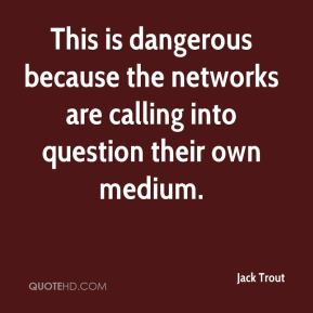 Jack Trout - This is dangerous because the networks are calling into question their own medium.