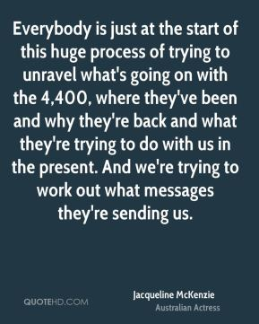 Everybody is just at the start of this huge process of trying to unravel what's going on with the 4,400, where they've been and why they're back and what they're trying to do with us in the present. And we're trying to work out what messages they're sending us.