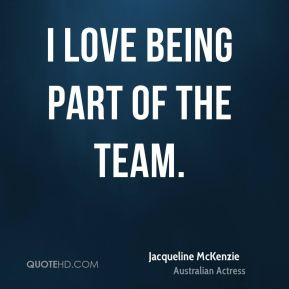 I love being part of the team.