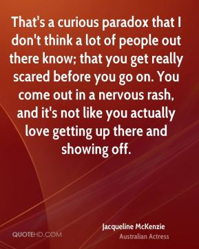 Jacqueline McKenzie - That's a curious paradox that I don't think a lot of people out there know; that you get really scared before you go on. You come out in a nervous rash, and it's not like you actually love getting up there and showing off.