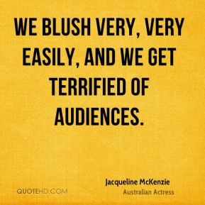 We blush very, very easily, and we get terrified of audiences.
