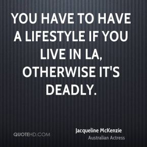 You have to have a lifestyle if you live in LA, otherwise it's deadly.