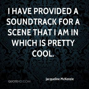 Jacqueline McKenzie - I have provided a soundtrack for a scene that I am in which is pretty cool.
