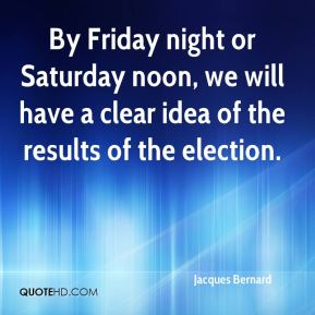 Jacques Bernard - By Friday night or Saturday noon, we will have a clear idea of the results of the election.