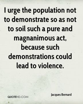 Jacques Bernard - I urge the population not to demonstrate so as not to soil such a pure and magnanimous act, because such demonstrations could lead to violence.