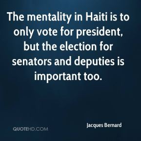Jacques Bernard - The mentality in Haiti is to only vote for president, but the election for senators and deputies is important too.