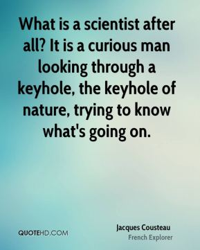 What is a scientist after all? It is a curious man looking through a keyhole, the keyhole of nature, trying to know what's going on.