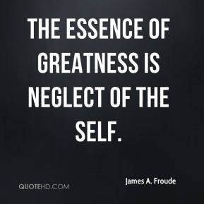 James A. Froude - The essence of greatness is neglect of the self.