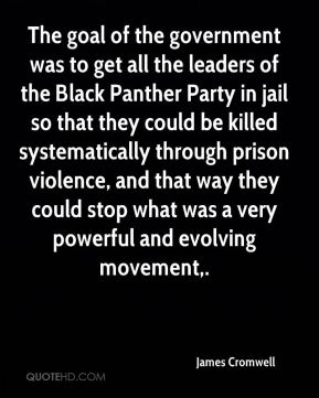 James Cromwell - The goal of the government was to get all the leaders of the Black Panther Party in jail so that they could be killed systematically through prison violence, and that way they could stop what was a very powerful and evolving movement.