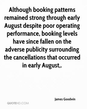 James Goodwin - Although booking patterns remained strong through early August despite poor operating performance, booking levels have since fallen on the adverse publicity surrounding the cancellations that occurred in early August.