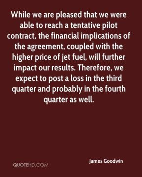 James Goodwin - While we are pleased that we were able to reach a tentative pilot contract, the financial implications of the agreement, coupled with the higher price of jet fuel, will further impact our results. Therefore, we expect to post a loss in the third quarter and probably in the fourth quarter as well.