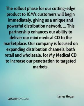 James Hogan - The rollout phase for our cutting-edge product to ICM's customers will begin immediately, giving us a unique and powerful distribution network, ... This partnership enhances our ability to deliver our mini medical CD to the marketplace. Our company is focused on expanding distribution channels, both retail and wholesale, for My Medical CD to increase our penetration to targeted markets.