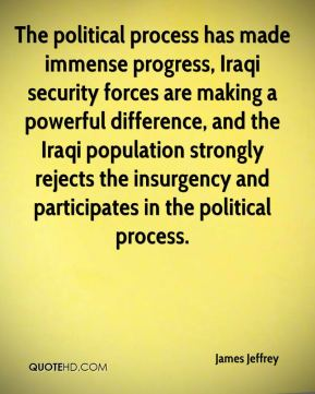 James Jeffrey - The political process has made immense progress, Iraqi security forces are making a powerful difference, and the Iraqi population strongly rejects the insurgency and participates in the political process.