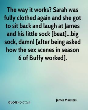 James Marsters - The way it works? Sarah was fully clothed again and she got to sit back and laugh at James and his little sock [beat]...big sock, damn! [after being asked how the sex scenes in season 6 of Buffy worked].