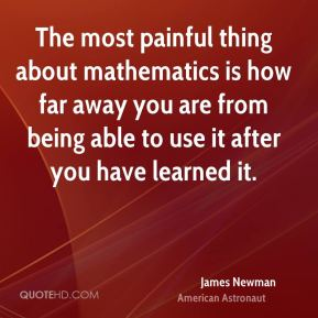 The most painful thing about mathematics is how far away you are from being able to use it after you have learned it.
