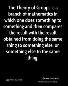 James Newman - The Theory of Groups is a branch of mathematics in which one does something to something and then compares the result with the result obtained from doing the same thing to something else, or something else to the same thing.