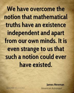 We have overcome the notion that mathematical truths have an existence independent and apart from our own minds. It is even strange to us that such a notion could ever have existed.