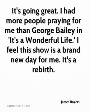 James Rogers - It's going great. I had more people praying for me than George Bailey in 'It's a Wonderful Life.' I feel this show is a brand new day for me. It's a rebirth.