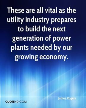 James Rogers - These are all vital as the utility industry prepares to build the next generation of power plants needed by our growing economy.