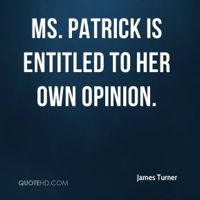 James Turner - Ms. Patrick is entitled to her own opinion.