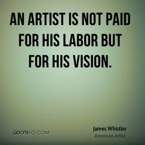 James Whistler - An artist is not paid for his labor but for his vision.