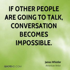 If other people are going to talk, conversation becomes impossible.